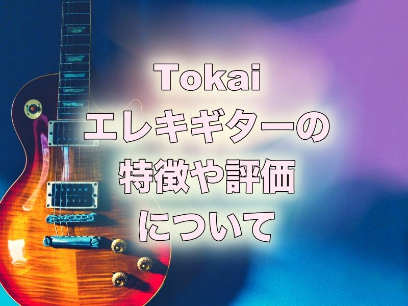 Tokai(トーカイ)エレキギターの特徴や評価について。