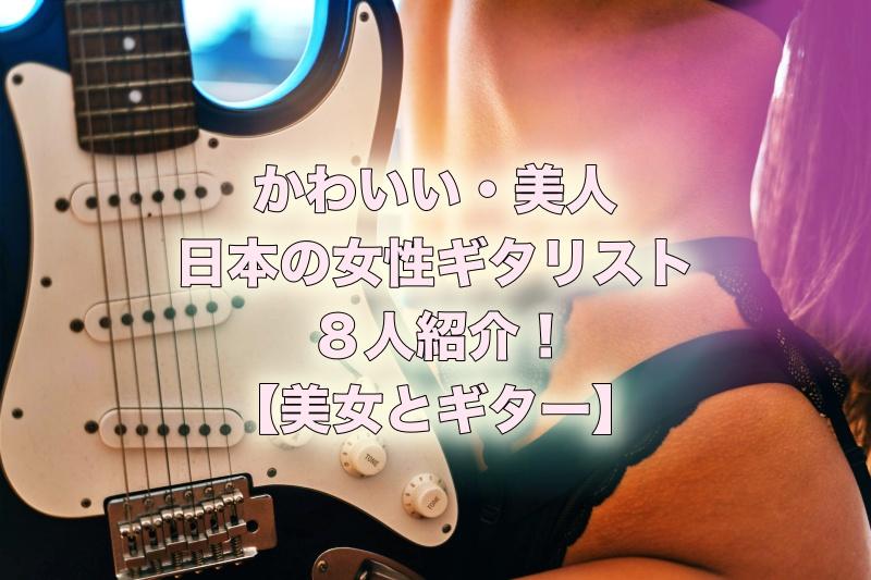 【美女とギター】かわいい・美人な日本の女性ギタリストを8人紹介!